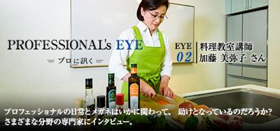 PROFESSIONAL's EYE プロに聞く[EYE 02:料理教室講師 加藤 美弥子さん]プロフェッショナルの日常とメガネはいかに関わって、助けとなっているのだろうか?さまざまな分野の専門家にインタビュー